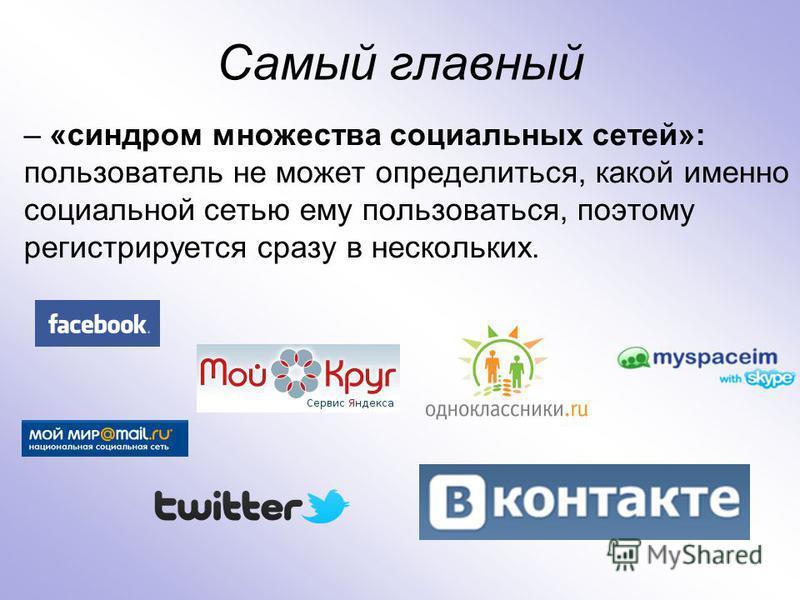 Cамый главный – «синдром множества социальных сетей»: пользователь не может определиться, какой именно социальной сетью ему пользоваться, поэтому регистрируется сразу в нескольких.
