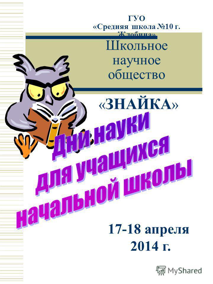 ГУО «Средняя школа 10 г. Жлобина» Школьное научное общество « ЗНАЙКА » 17-18 апреля 2014 г.