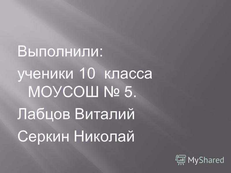 Выполнили: ученики 10 класса МОУСОШ 5. Лабцов Виталий Серкин Николай