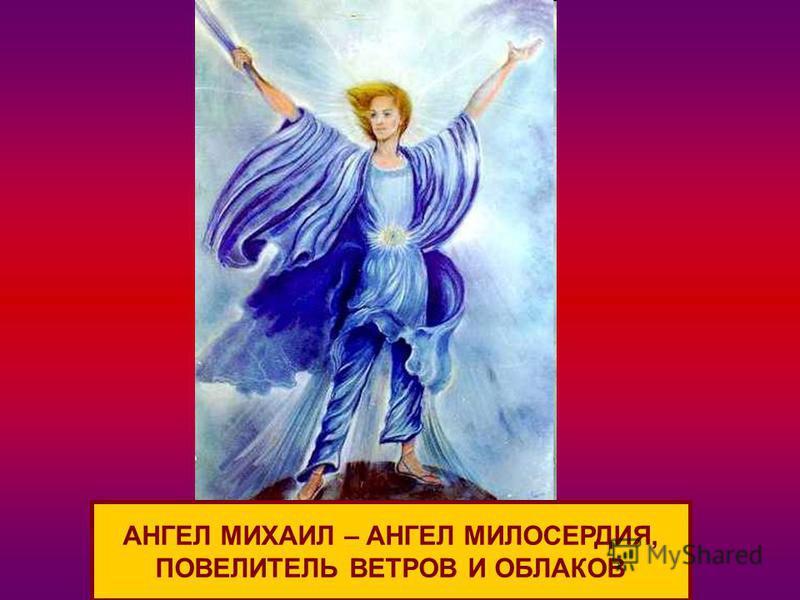 АНГЕЛ МИХАИЛ – АНГЕЛ МИЛОСЕРДИЯ, ПОВЕЛИТЕЛЬ ВЕТРОВ И ОБЛАКОВ