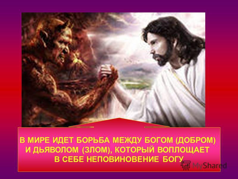 В МИРЕ ИДЕТ БОРЬБА МЕЖДУ БОГОМ (ДОБРОМ) И ДЬЯВОЛОМ (ЗЛОМ), КОТОРЫЙ ВОПЛОЩАЕТ В СЕБЕ НЕПОВИНОВЕНИЕ БОГУ