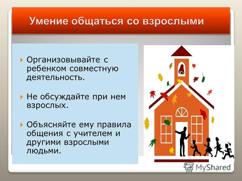 Организовывайте с ребенком совместную деятельность. Не обсуждайте при нем взрослых. Объясняйте ему правила общения с учителем и другими взрослыми людьми.