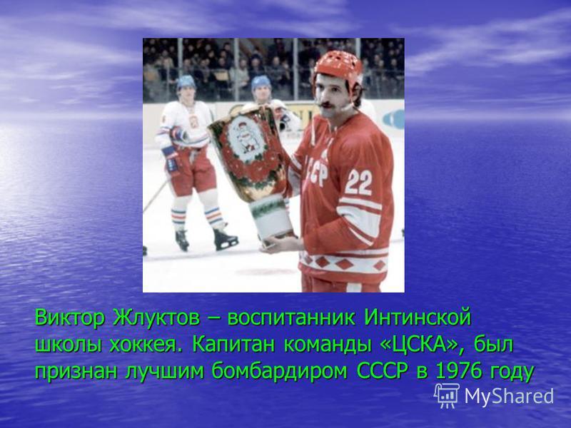 Виктор Жлуктов – воспитанник Интинской школы хоккея. Капитан команды «ЦСКА», был признан лучшим бомбардиром СССР в 1976 году