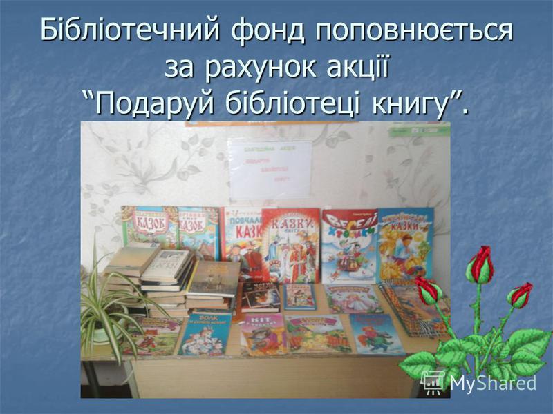 Бібліотечний фонд поповнюється за рахунок акції Подаруй бібліотеці книгу.