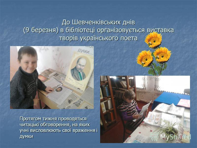 До Шевченківських днів (9 березня) в бібліотеці організовується виставка творів українського поета Протягом тижня проводяться читацькі обговорення, на яких учні висловлюють свої враження і думки