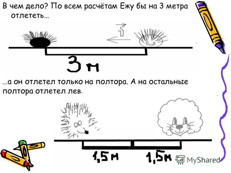 В чем дело? По всем расчётам Ежу бы на 3 метра отлететь… …а он отлетел только на полтора. А на остальные полтора отлетел лев.