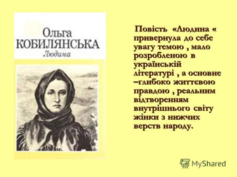 Повість «Людина « привернула до себе увагу темою, мало розробленою в українській літературі, а основне –глибоко життєвою правдою, реальним відтворенням внутрішнього світу жінки з нижчих верств народу.
