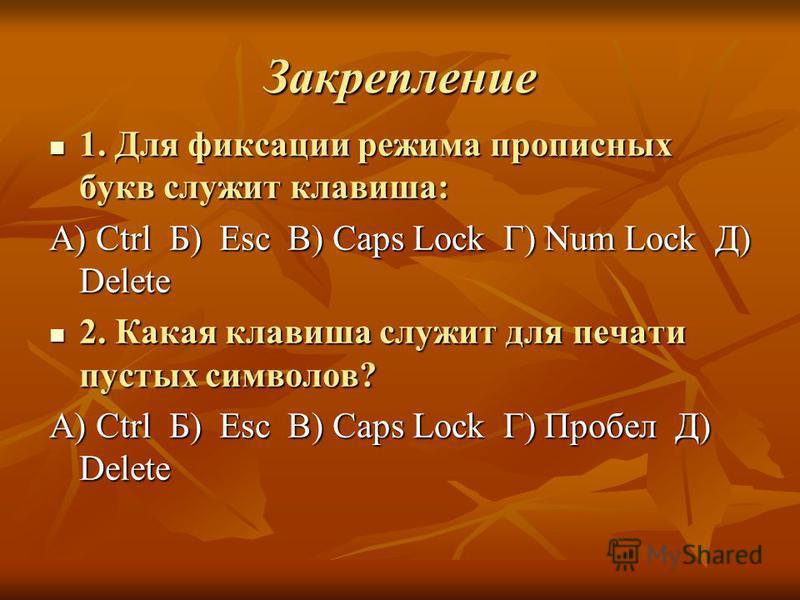 Закрепление 1. Для фиксации режима прописных букв служит клавиша: 1. Для фиксации режима прописных букв служит клавиша: А) Ctrl Б) Esc В) Caps Lock Г) Num Lock Д) Delete 2. Какая клавиша служит для печати пустых символов? 2. Какая клавиша служит для