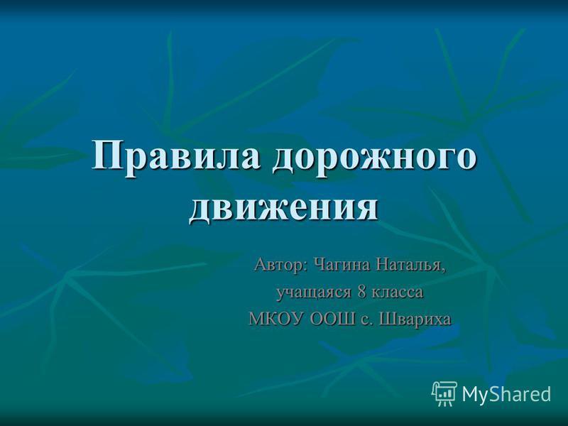 Правила дорожного движения Автор: Чагина Наталья, учащаяся 8 класса МКОУ ООШ с. Швариха