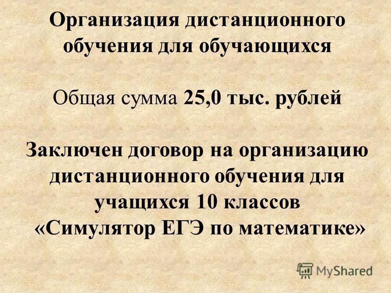 Организация дистанционного обучения для обучающихся Общая сумма 25,0 тыс. рублей Заключен договор на организацию дистанционного обучения для учащихся 10 классов «Симулятор ЕГЭ по математике»