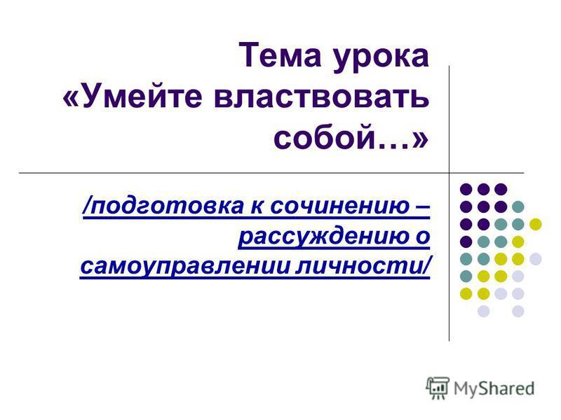 Тема урока «Умейте властвовать собой…» /подготовка к сочинению – рассуждению о самоуправлении личности/