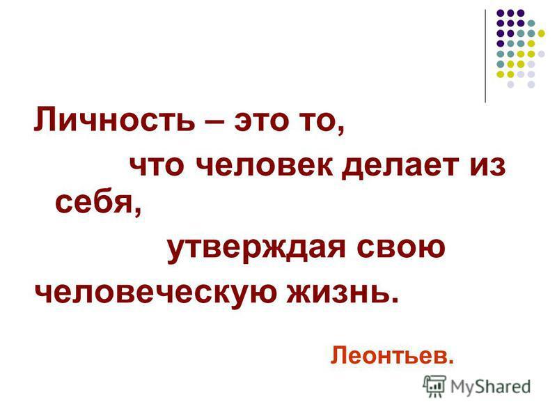 Личность – это то, что человек делает из себя, утверждая свою человеческую жизнь. Леонтьев.