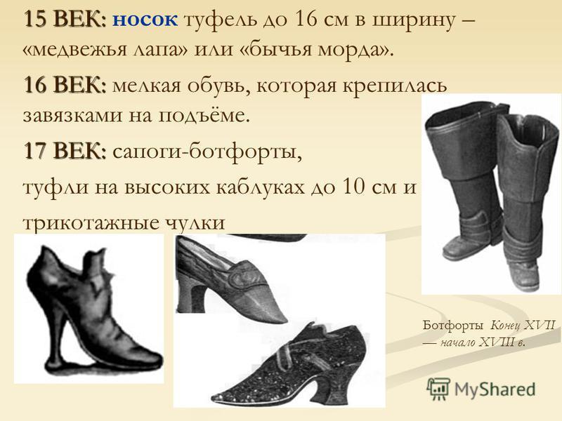 15 ВЕК: 15 ВЕК: носок туфель до 16 см в ширину – «медвежья лапа» или «бычья морда». 16 ВЕК: 16 ВЕК: мелкая обувь, которая крепилась завязками на подъёме. 17 ВЕК: 17 ВЕК: сапоги-ботфорты, туфли на высоких каблуках до 10 см и трикотажные чулки Ботфорты