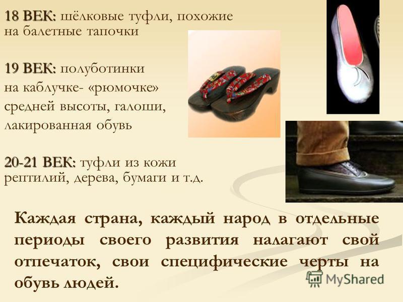18 ВЕК: 18 ВЕК: шёлковые туфли, похожие на балетные тапочки 19 ВЕК: 19 ВЕК: полуботинки на каблучке- «рюмочке» средней высоты, галоши, лакированная обувь 20-21 ВЕК: 20-21 ВЕК: туфли из кожи рептилий, дерева, бумаги и т.д. Каждая страна, каждый народ