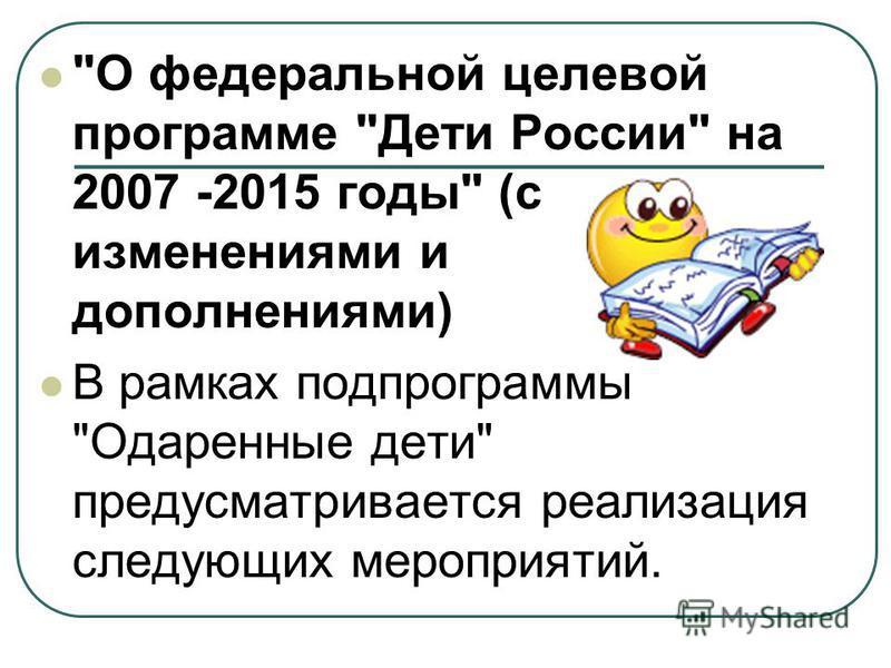 О федеральной целевой программе Дети России на 2007 -2015 годы (с изменениями и дополнениями) В рамках подпрограммы Одаренные дети предусматривается реализация следующих мероприятий.