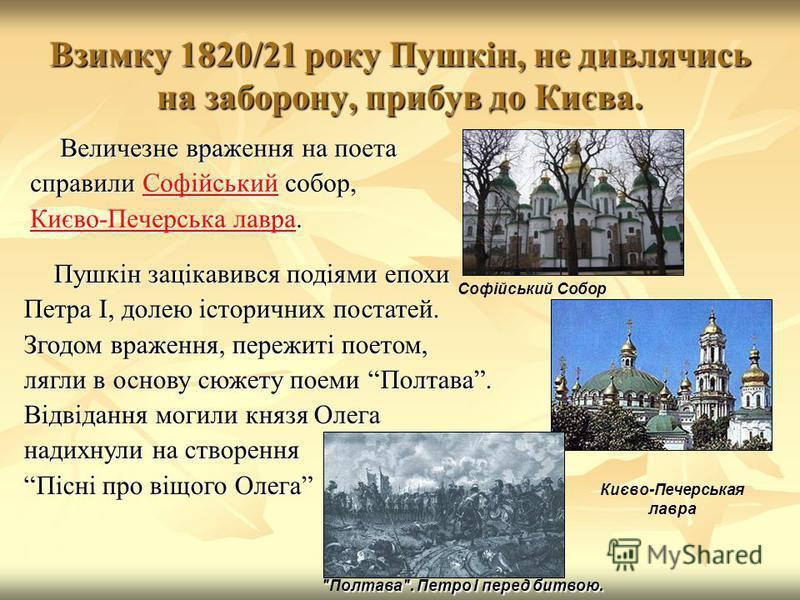 Взимку 1820/21 року Пушкін, не дивлячись на заборону, прибув до Києва. Величезне враження на поета справили Софійський собор, Софійський Києво-Печерська лавраКиєво-Печерська лавра. Києво-Печерська лавра Києво-Печерськая лавра Софійський Собор