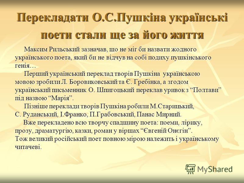 Перекладати О.С.Пушкіна українські поети стали ще за його життя Максим Рильський зазначав, що не міг би назвати жодного українського поета, який би не відчув на собі подиху пушкінського генія… Перший український переклад творів Пушкіна українською мо