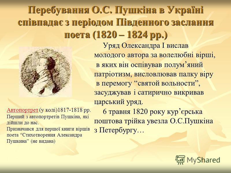 Перебування О.С. Пушкіна в Україні співпадає з періодом Південного заслання поета (1820 – 1824 рр.) Уряд Олександра І вислав молодого автора за волелюбні вірші, в яких він оспівував полум яний в яких він оспівував полум яний патріотизм, висловлював п
