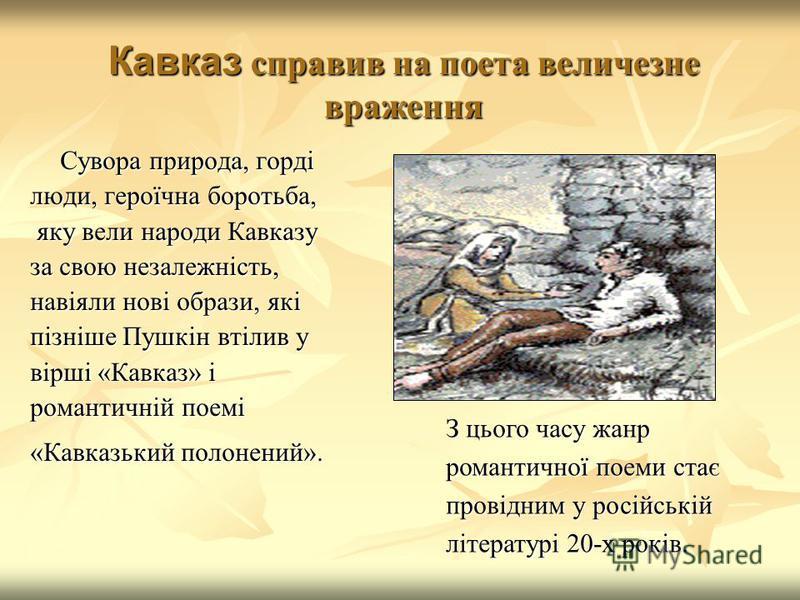 Кавказ справив на поета величезне враження Сувора природа, горді люди, героїчна боротьба, яку вели народи Кавказу яку вели народи Кавказу за свою незалежність, навіяли нові образи, які пізніше Пушкін втілив у вірші «Кавказ» і романтичній поемі «Кавка