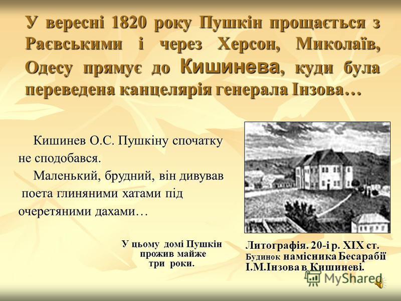 У вересні 1820 року Пушкін прощається з Раєвськими і через Херсон, Миколаїв, Одесу прямує до Кишинева, куди була переведена канцелярія генерала Інзова… Литографія. 20-і р. XIX ст. Будинок намісника Бесарабії І.М.Інзова в Кишиневі. Кишинев О.С. Пушкін