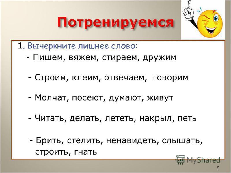 1. Вычеркните лишнее слово: - Пишем, вяжем, стираем, дружим - Строим, клеим, отвечаем, говорим - Молчат, посеют, думают, живут - Читать, делать, лететь, накрыл, петь - Брить, стелить, ненавидеть, слышать, строить, гнать 9