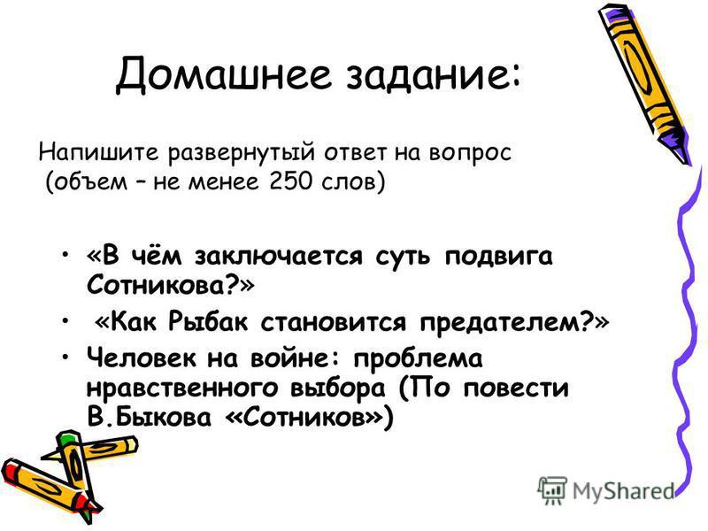 Домашнее задание: «В чём заключается суть подвига Сотникова?» «Как Рыбак становится предателем?» Человек на войне: проблема нравственного выбора (По повести В.Быкова «Сотников») Напишите развернутый ответ на вопрос (объем – не менее 250 слов)