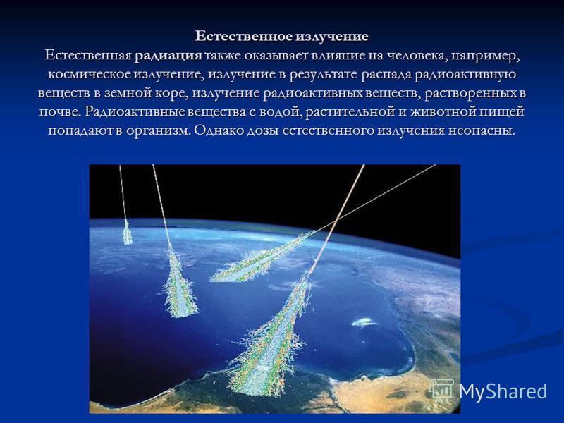 Естественное излучение Естественная радиация также оказывает влияние на человека, например, космическое излучение, излучение в результате распада радиоактивную веществ в земной коре, излучение радиоактивных веществ, растворенных в почве. Радиоактивны