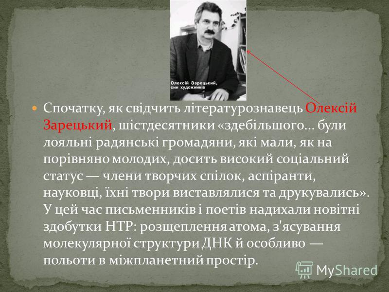 Спочатку, як свідчить літературознавець Олексій Зарецький, шістдесятники «здебільшого... були лояльні радянські громадяни, які мали, як на порівняно молодих, досить високий соціальний статус члени творчих спілок, аспіранти, науковці, їхні твори виста