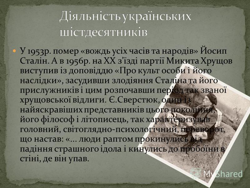 У 1953р. помер «вождь усіх часів та народів» Йосип Сталін. А в 1956р. на XX з'їзді партії Микита Хрущов виступив із доповіддю «Про культ особи і його наслідки», засудивши злодіяння Сталіна та його прислужників і цим розпочавши період так званої хрущо