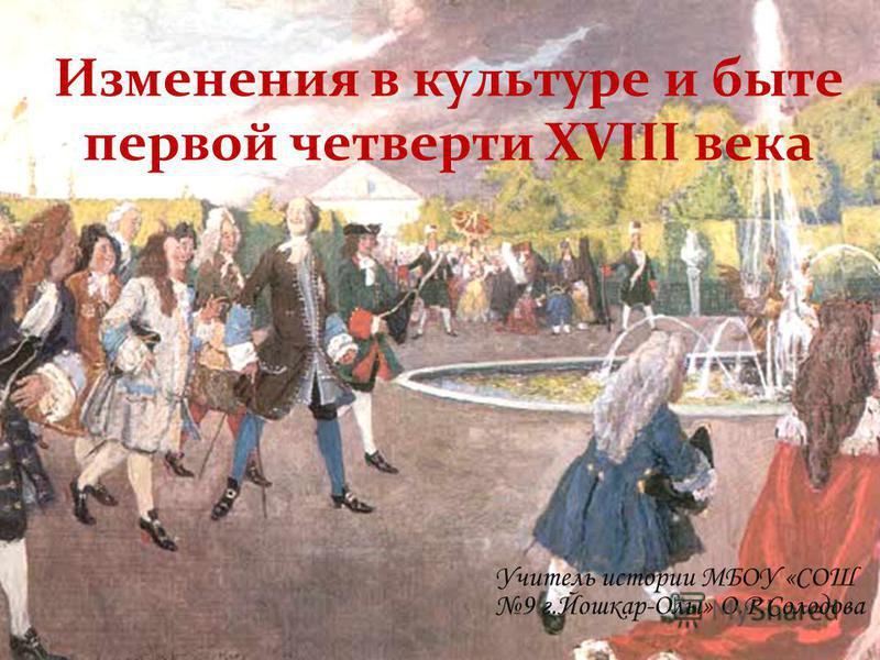 Изменения в культуре и быте первой четверти XVIII века Учитель истории МБОУ «СОШ 9 г.Йошкар-Олы» О.Р.Солодова