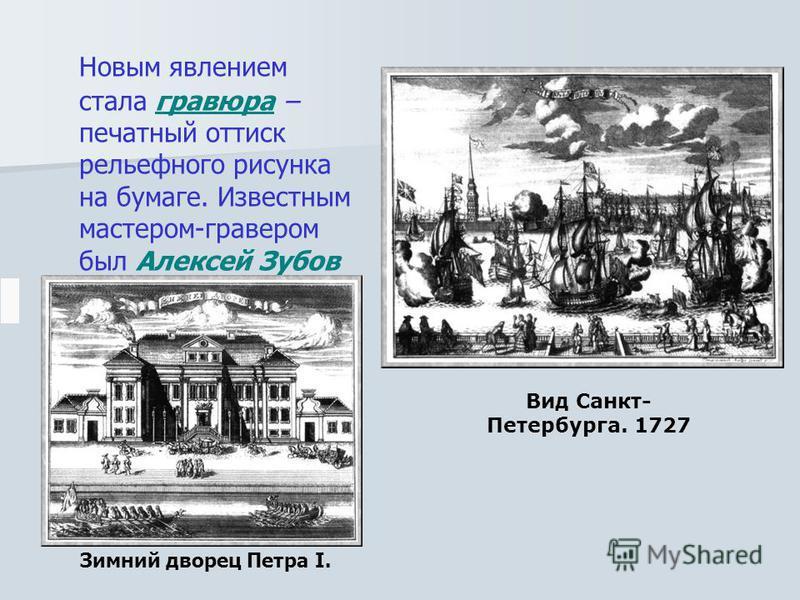 Новым явлением стала гравюра – печатный оттиск рельефного рисунка на бумаге. Известным мастером-гравером был Алексей Зубов Зимний дворец Петра I. Вид Санкт- Петербурга. 1727