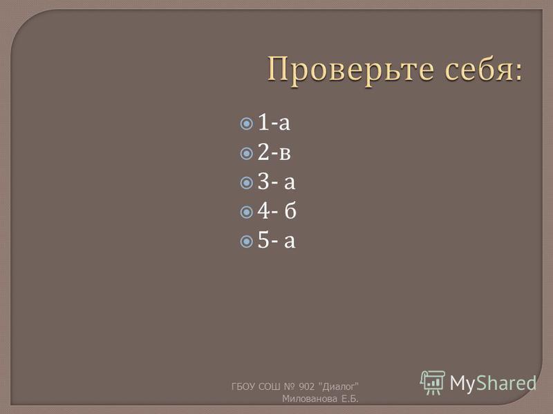 1- а 2- в 3- а 4- б 5- а ГБОУ СОШ 902  Диалог  Милованова Е. Б.