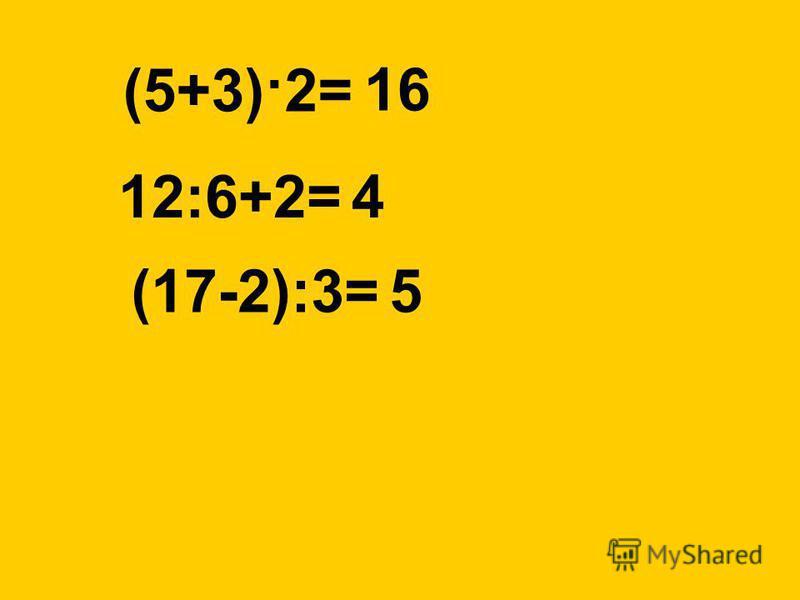 (5+3)·2= 12:6+2= (17-2):3= 16 4 5