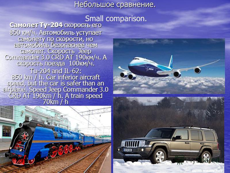 Небольшое сравнение. Small comparison. Самолет Ту-204 скорость его 850 км/ч. Автомобиль уступает самолету по скорости, но автомобиль безопаснее чем самолет. Скорость Jeep Commander 3.0 CRD AT 190 км/ч. А скорость поезда 100 км/ч. Tu-204 and IL-62: 85