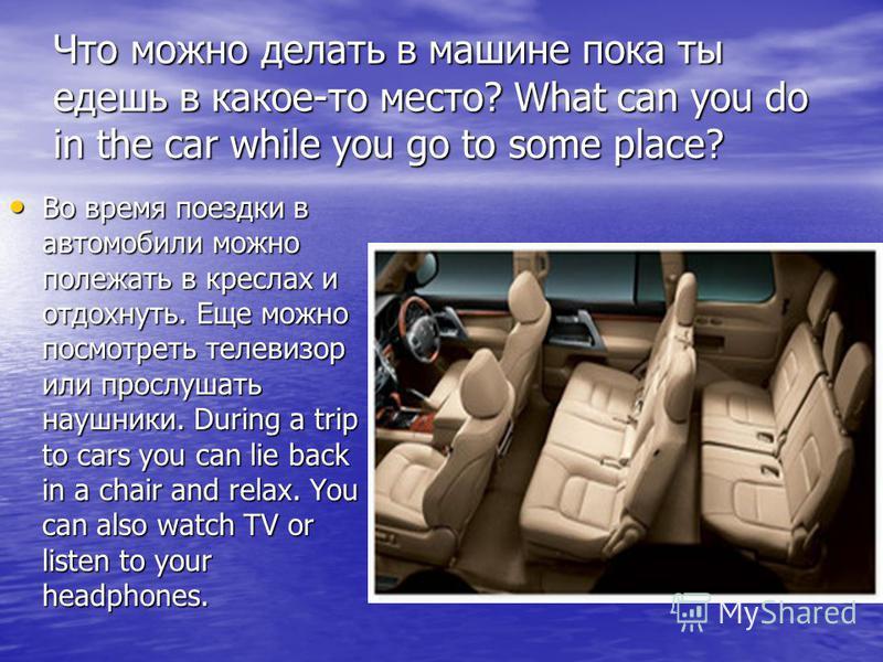 Что можно делать в машине пока ты едешь в какое-то место? What can you do in the car while you go to some place? Во время поездки в автомобили можно полежать в креслах и отдохнуть. Еще можно посмотреть телевизор или прослушать наушники. During a trip