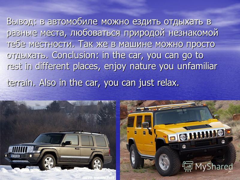 Вывод: в автомобиле можно ездить отдыхать в разные места, любоваться природой незнакомой тебе местности. Так же в машине можно просто отдыхать. Conclusion: in the car, you can go to rest in different places, enjoy nature you unfamiliar terrain. Also