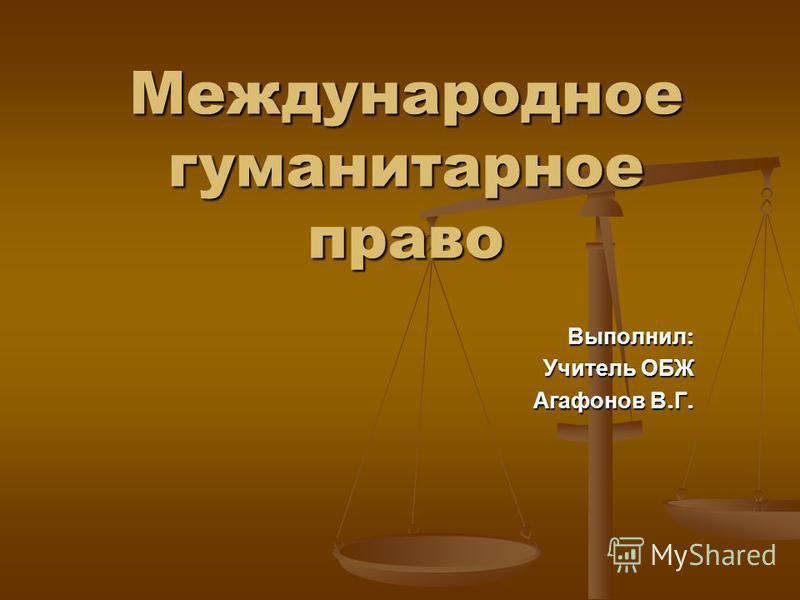 Международное гуманитарное право Выполнил : Учитель ОБЖ Агафонов В. Г.
