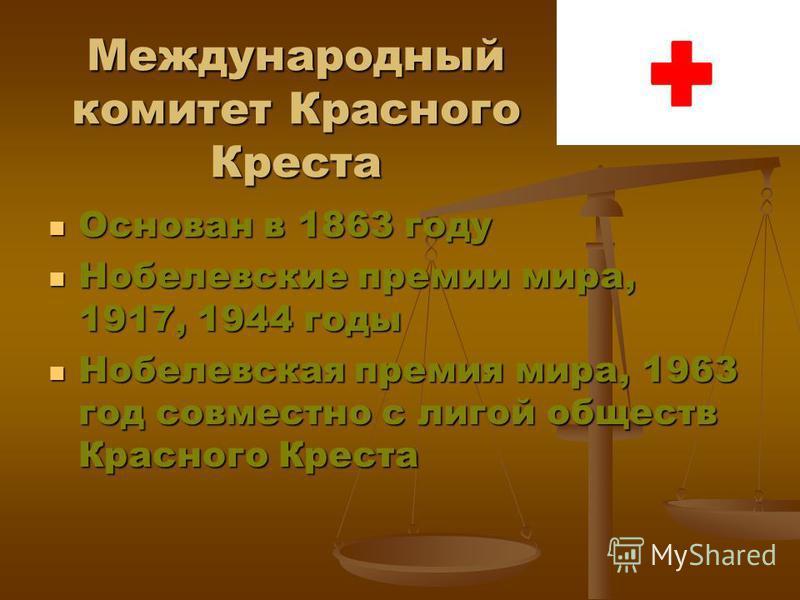 Международный комитет Красного Креста Основан в 1863 году Основан в 1863 году Нобелевские премии мира, 1917, 1944 годы Нобелевские премии мира, 1917, 1944 годы Нобелевская премия мира, 1963 год совместно с лигой обществ Красного Креста Нобелевская пр