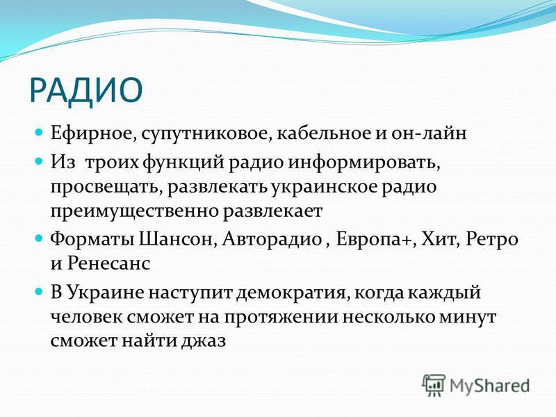 РАДИО Ефирное, супутниковое, кабельное и он-лайн Из троих функций радио информировать, просвещать, развлекать украинское радио преимущественно развлекает Форматы Шансон, Авторадио, Европа+, Хит, Ретро и Ренесанс В Украине наступит демократия, когда к