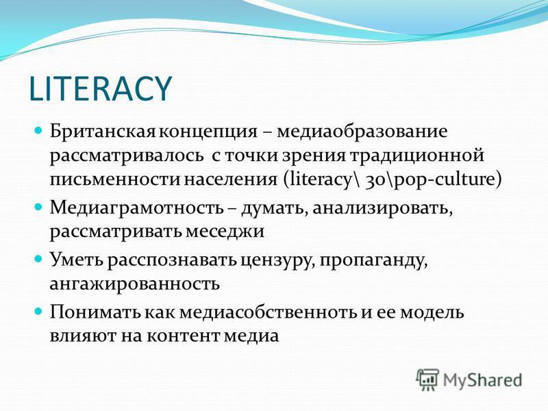 LITERACY Британская концепция – медиаобразование рассматривалось с точки зрения традиционной письменности населения (literacy\ 30\pop-culture) Медиаграмотность – думать, анализировать, рассматривать меседжи Уметь расспознавать цензуру, пропаганду, ан