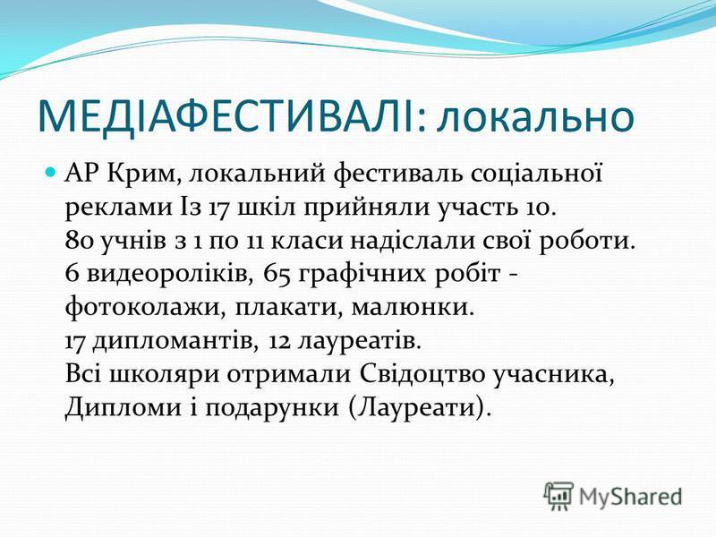 МЕДІАФЕСТИВАЛІ: локально АР Крим, локальний фестиваль соціальної реклами Із 17 шкіл прийняли участь 10. 80 учнів з 1 по 11 класи надіслали свої роботи. 6 видеороліків, 65 графічних робіт - фотоколажи, плакати, малюнки. 17 дипломантів, 12 лауреатів. В