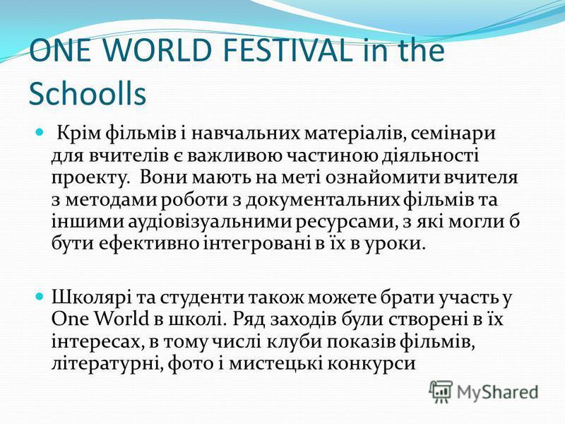 ONE WORLD FESTIVAL in the Schoolls Крім фільмів і навчальних матеріалів, семінари для вчителів є важливою частиною діяльності проекту. Вони мають на меті ознайомити вчителя з методами роботи з документальних фільмів та іншими аудіовізуальними ресурса