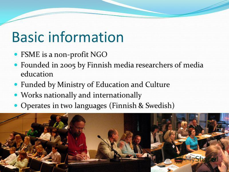 Basic information FSME is a non-profit NGO Founded in 2005 by Finnish media researchers of media education Funded by Ministry of Education and Culture Works nationally and internationally Operates in two languages (Finnish & Swedish)