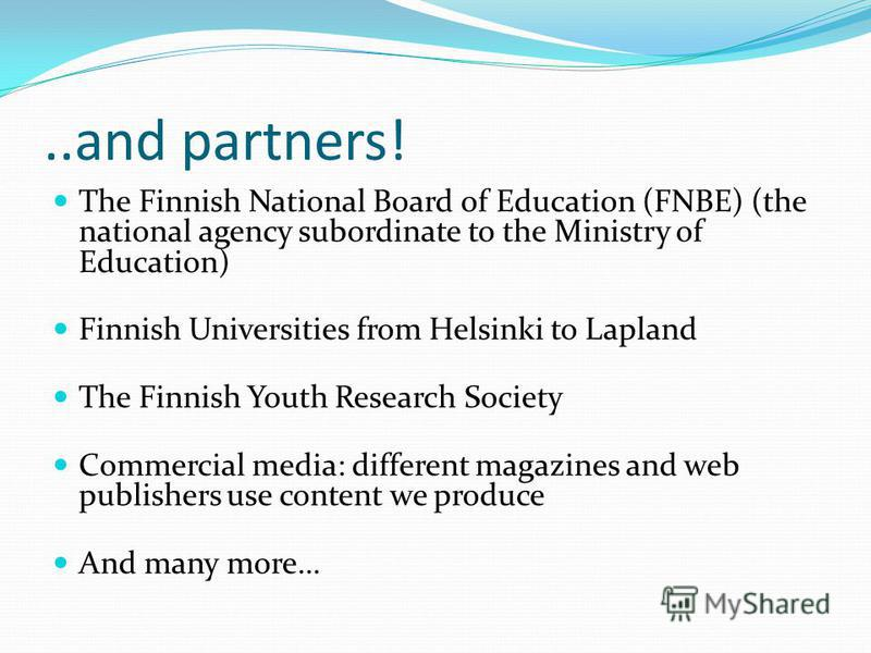 ..and partners! The Finnish National Board of Education (FNBE) (the national agency subordinate to the Ministry of Education) Finnish Universities from Helsinki to Lapland The Finnish Youth Research Society Commercial media: different magazines and w