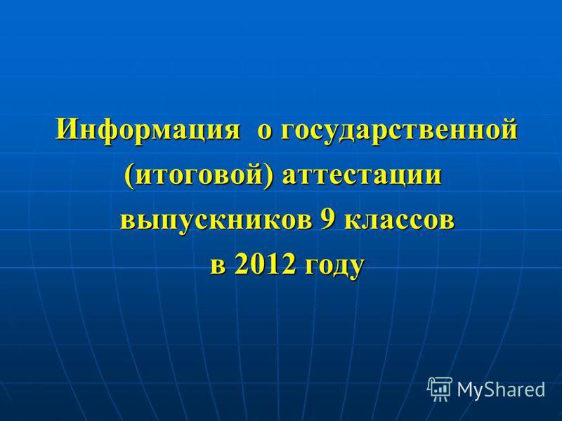 Информация о государственной Информация о государственной (итоговой) аттестации выпускников 9 классов выпускников 9 классов в 2012 году в 2012 году