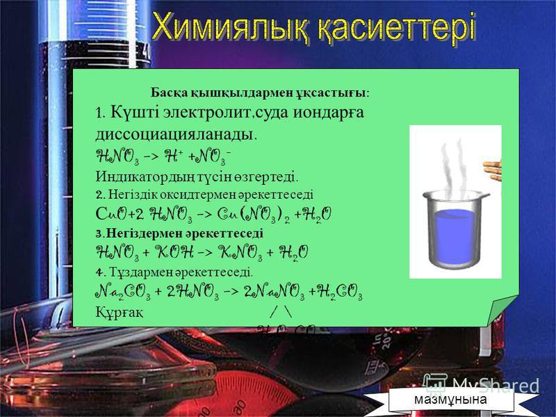 Басқа қышқылдармен ұқсастығы : 1. Күшті электролит, суда иондарға диссоциацияланады. HNO 3 -> H + +NO 3 - Индикатордың түсін өзгертеді. 2. Негіздік оксидтермен әрекеттеседі С uO+2 HNO 3 -> Cu(NO 3 ) 2 +H 2 O 3. Негіздермен әрекеттеседі HNO 3 + KOH ->