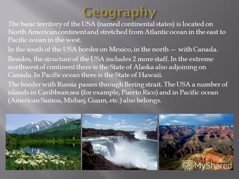 The basic territory of the USA (named continental states) is located on North American continent and stretched from Atlantic ocean in the east to Pacific ocean in the west. In the south of the USA border on Mexico, in the north with Canada. Besides,