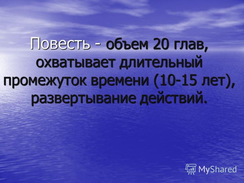Повесть - объем 20 глав, охватывает длительный промежуток времени (10-15 лет), развертывание действий.