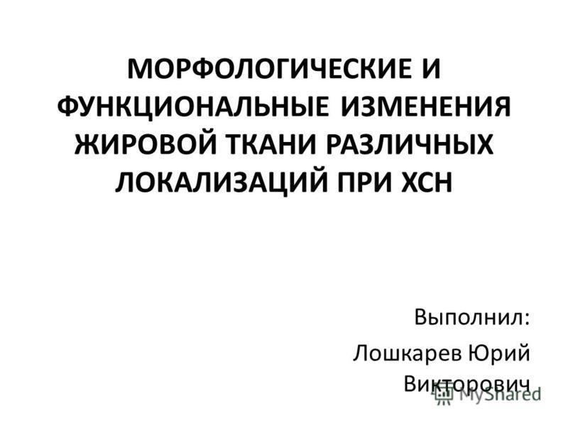 МОРФОЛОГИЧЕСКИЕ И ФУНКЦИОНАЛЬНЫЕ ИЗМЕНЕНИЯ ЖИРОВОЙ ТКАНИ РАЗЛИЧНЫХ ЛОКАЛИЗАЦИЙ ПРИ ХСН Выполнил: Лошкарев Юрий Викторович