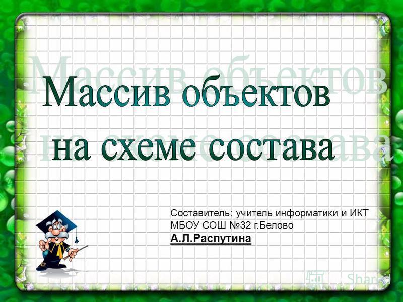 Составитель: учитель информатики и ИКТ МБОУ СОШ 32 г.Белово А.Л.Распутина